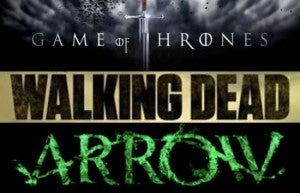 Game of Thrones, Walking Dead, Arrow